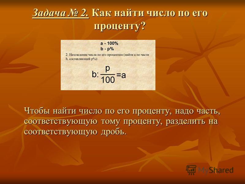 Задача 2. Как найти число по его проценту? Чтобы найти число по его проценту, надо часть, соответствующую тому проценту, разделить на соответствующую дробь.