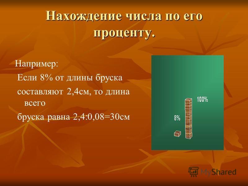 Нахождение числа по его проценту. Например: Если 8% от длины бруска составляют 2,4 см, то длина всего бруска равна 2,4:0,08=30 см
