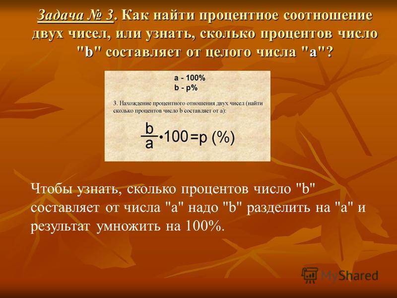 Задача 3. Как найти процентное соотношение двух чисел, или узнать, сколько процентов число b составляет от целого числа а? Чтобы узнать, сколько процентов число b составляет от числа а надо b разделить на а и результат умножить на 100%.