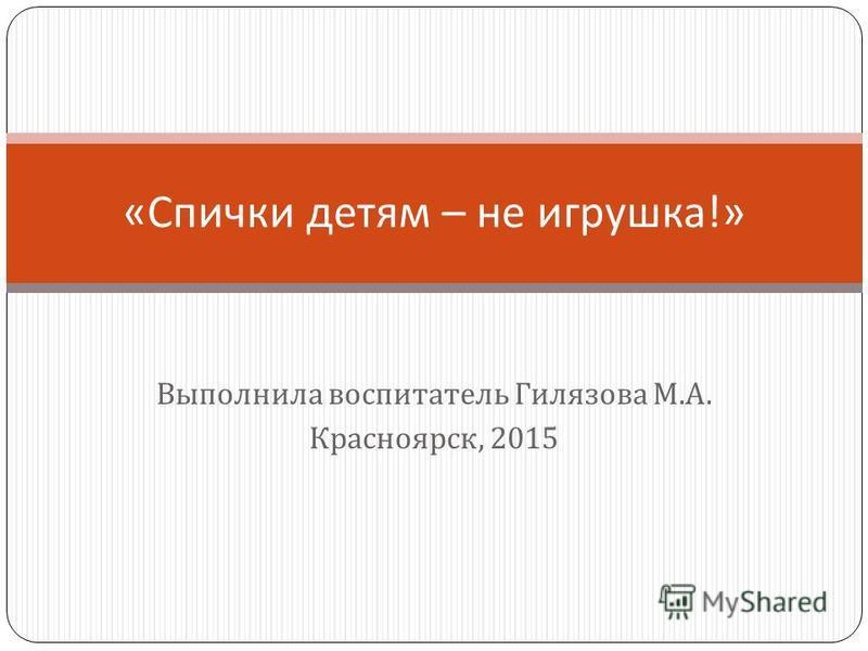 Выполнила воспитатель Гилязова М. А. Красноярск, 2015 « Спички детям – не игрушка !»