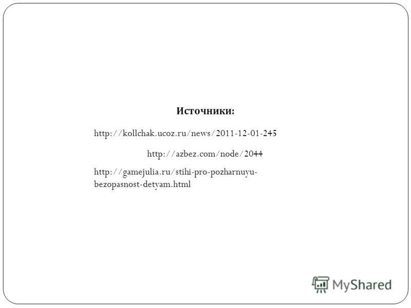 Источники: http://kollchak.ucoz.ru/news/2011-12-01-245 http://azbez.com/node/2044 http://gamejulia.ru/stihi-pro-pozharnuyu- bezopasnost-detyam.html