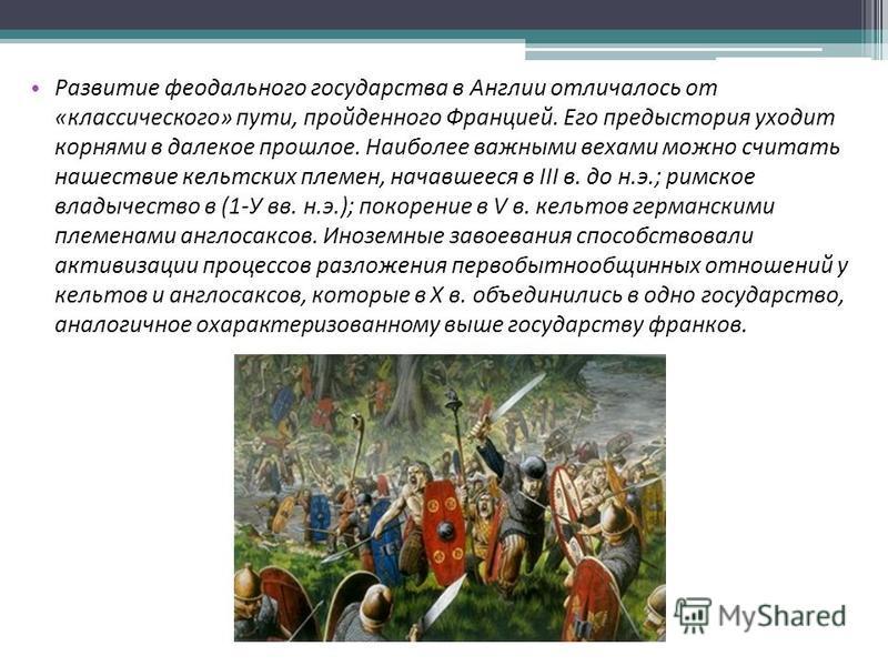 Развитие феодального государства в Англии отличалось от «классического» пути, пройденного Францией. Его предыстория уходит корнями в далекое прошлое. Наиболее важными вехами можно считать нашествие кельтских племен, начавшееся в III в. до н.э.; римск