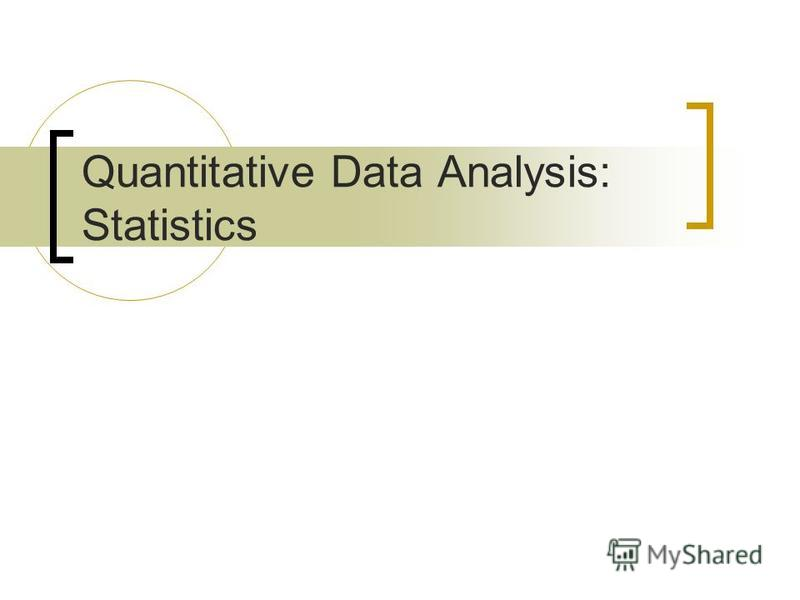 Quantitative Data Analysis: Statistics