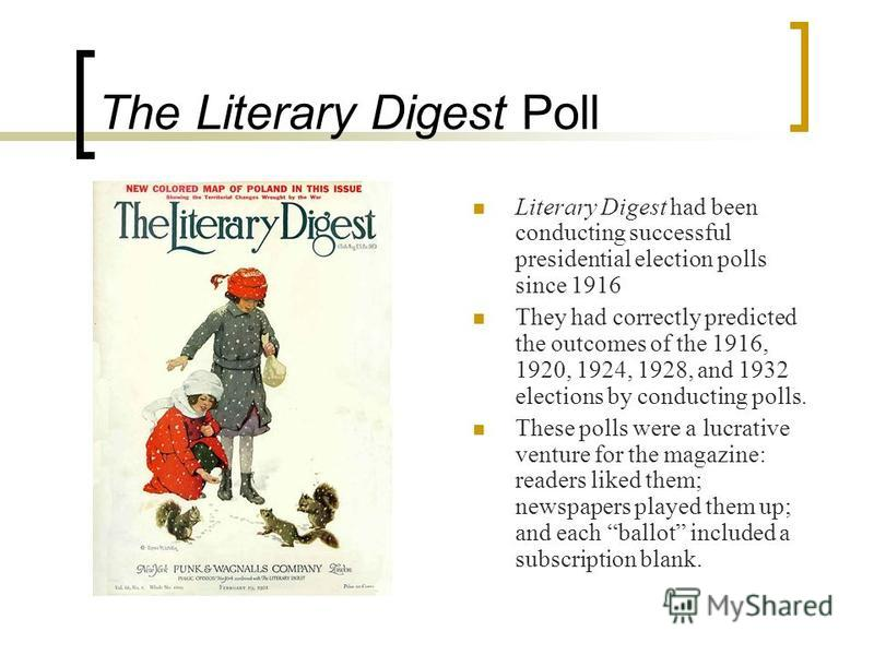 The Literary Digest Poll Literary Digest had been conducting successful presidential election polls since 1916 They had correctly predicted the outcomes of the 1916, 1920, 1924, 1928, and 1932 elections by conducting polls. These polls were a lucrati