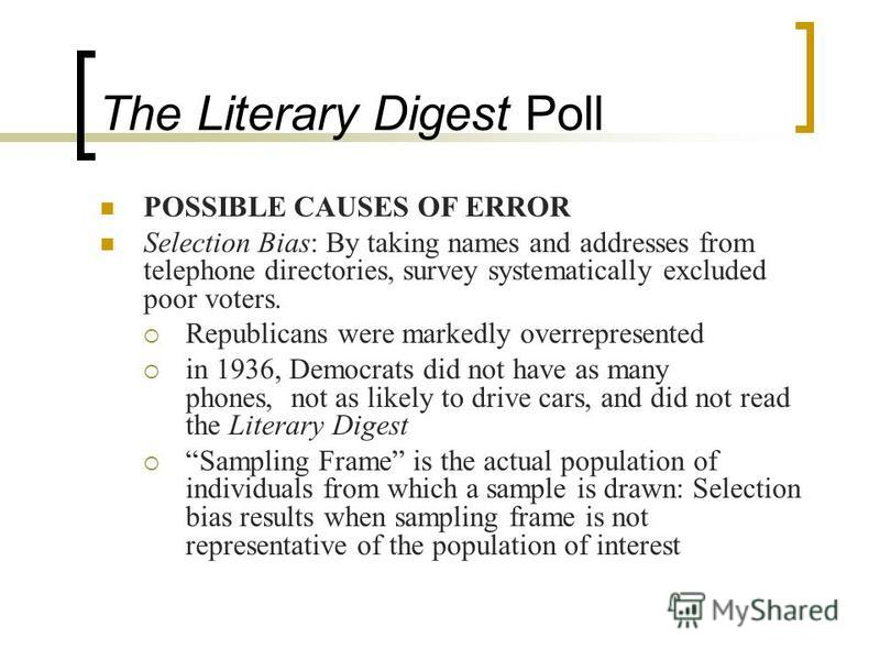 The Literary Digest Poll POSSIBLE CAUSES OF ERROR Selection Bias: By taking names and addresses from telephone directories, survey systematically excluded poor voters. Republicans were markedly overrepresented in 1936, Democrats did not have as many