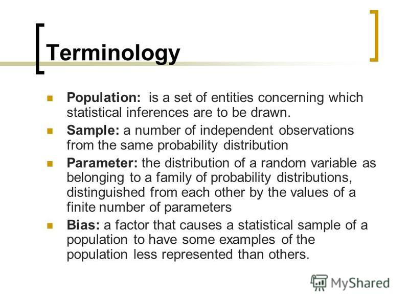 Terminology Population: is a set of entities concerning which statistical inferences are to be drawn. Sample: a number of independent observations from the same probability distribution Parameter: the distribution of a random variable as belonging to