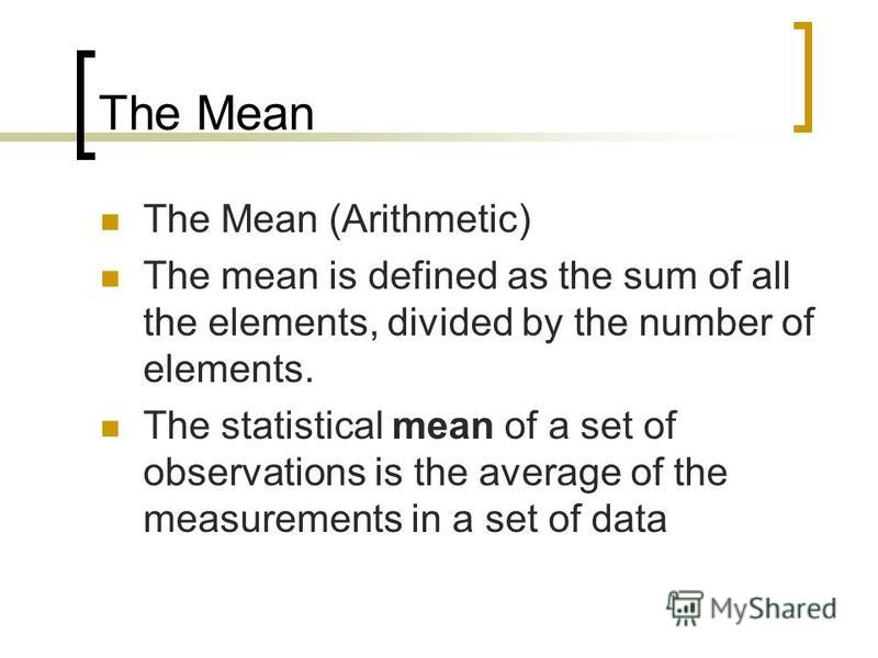 The Mean The Mean (Arithmetic) The mean is defined as the sum of all the elements, divided by the number of elements. The statistical mean of a set of observations is the average of the measurements in a set of data