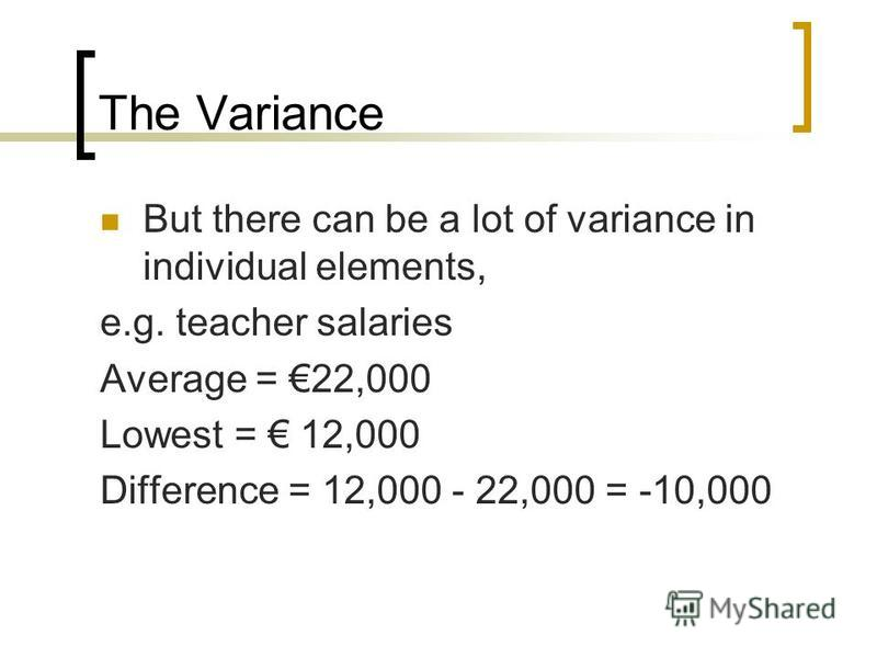 The Variance But there can be a lot of variance in individual elements, e.g. teacher salaries Average = 22,000 Lowest = 12,000 Difference = 12,000 - 22,000 = -10,000