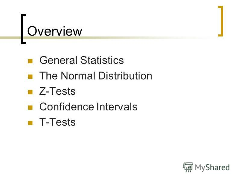 Overview General Statistics The Normal Distribution Z-Tests Confidence Intervals T-Tests