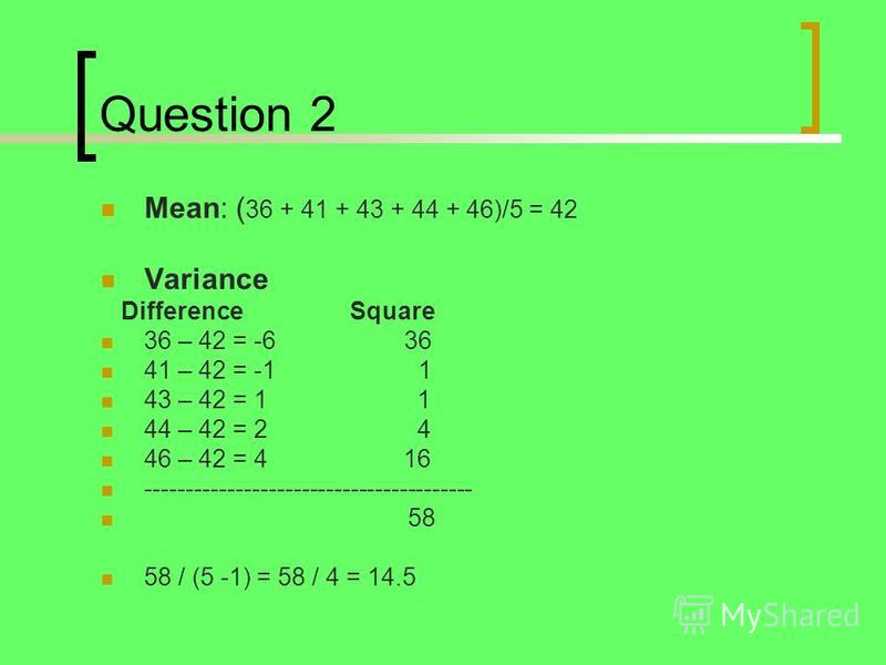 Question 2 Mean: ( 36 + 41 + 43 + 44 + 46)/5 = 42 Variance Difference Square 36 – 42 = -6 36 41 – 42 = -1 1 43 – 42 = 1 1 44 – 42 = 2 4 46 – 42 = 4 16 ---------------------------------------- 58 58 / (5 -1) = 58 / 4 = 14.5