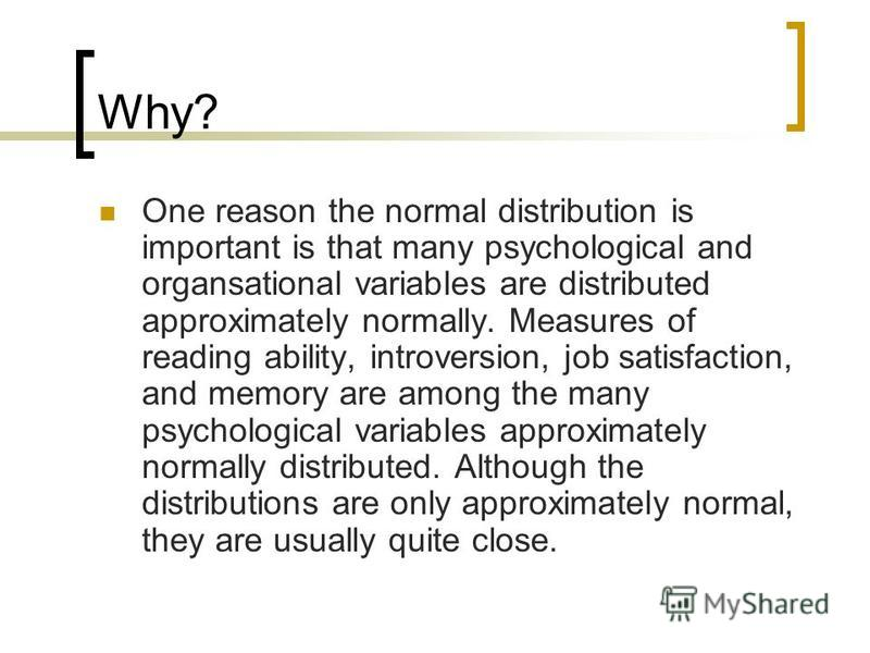 Why? One reason the normal distribution is important is that many psychological and organsational variables are distributed approximately normally. Measures of reading ability, introversion, job satisfaction, and memory are among the many psychologic