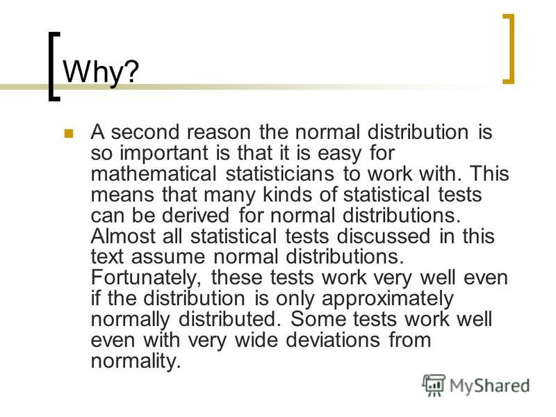 Why? A second reason the normal distribution is so important is that it is easy for mathematical statisticians to work with. This means that many kinds of statistical tests can be derived for normal distributions. Almost all statistical tests discuss
