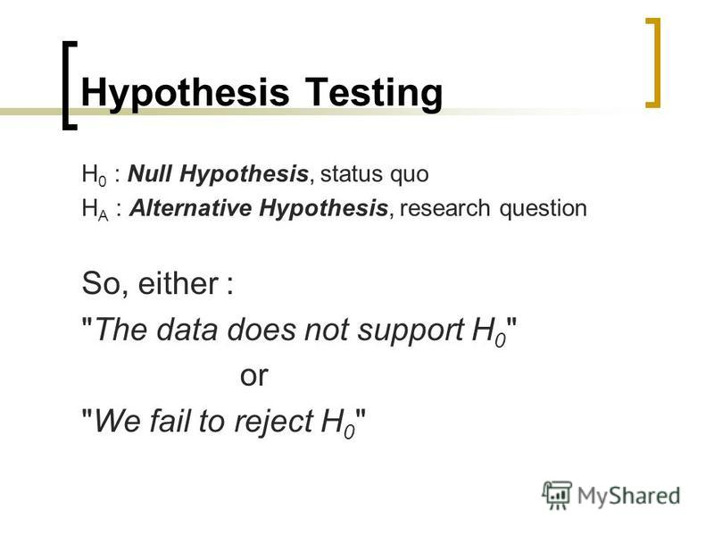 Hypothesis Testing H 0 : Null Hypothesis, status quo H A : Alternative Hypothesis, research question So, either : The data does not support H 0  or We fail to reject H 0