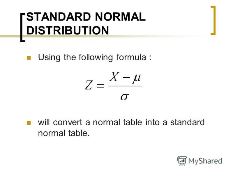 STANDARD NORMAL DISTRIBUTION Using the following formula : will convert a normal table into a standard normal table.