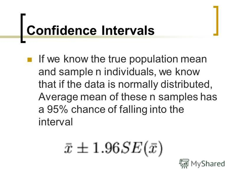 Confidence Intervals If we know the true population mean and sample n individuals, we know that if the data is normally distributed, Average mean of these n samples has a 95% chance of falling into the interval