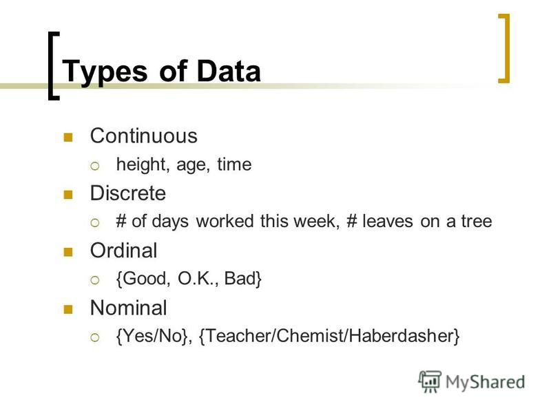 Types of Data Continuous height, age, time Discrete # of days worked this week, # leaves on a tree Ordinal {Good, O.K., Bad} Nominal {Yes/No}, {Teacher/Chemist/Haberdasher}