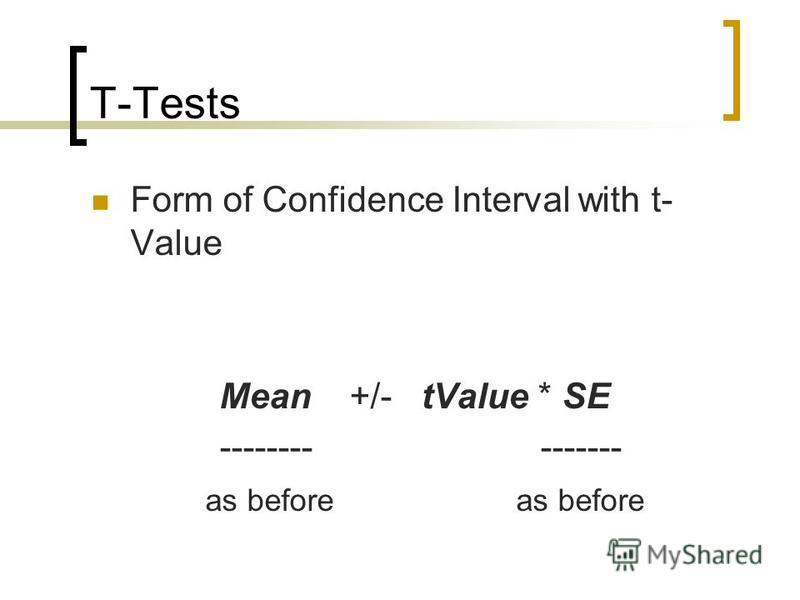 T-Tests Form of Confidence Interval with t- Value Mean +/- tValue * SE -------- ------- as before as before