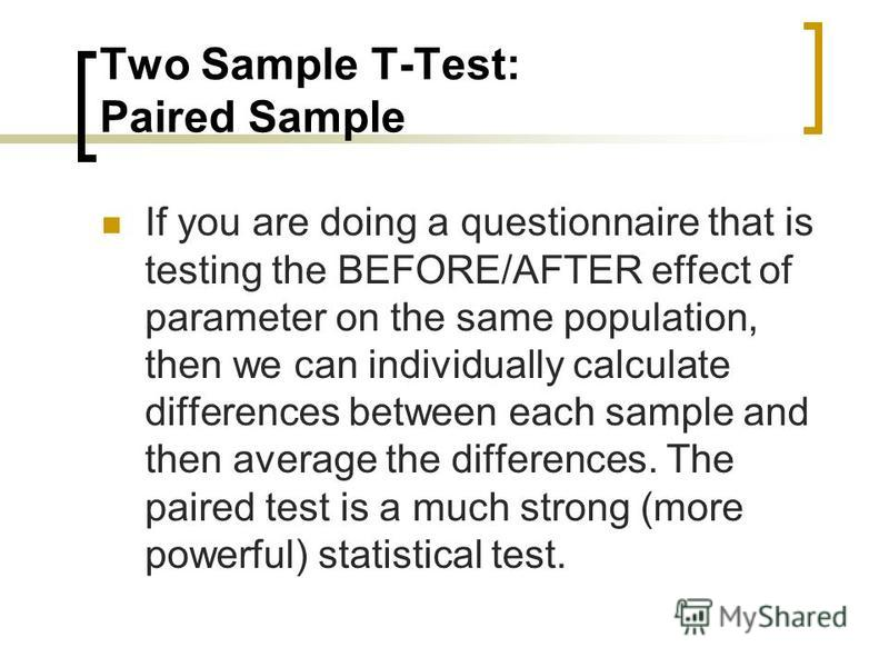 Two Sample T-Test: Paired Sample If you are doing a questionnaire that is testing the BEFORE/AFTER effect of parameter on the same population, then we can individually calculate differences between each sample and then average the differences. The pa