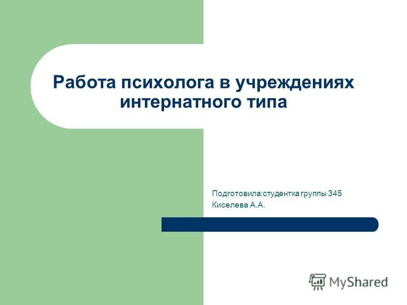Работа психолога в учреждениях интернатного типа Подготовила:студентка группы 345 Киселева А.А.