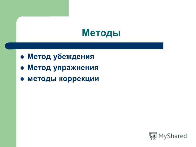 Методы Метод убеждения Метод упражнения методы коррекции
