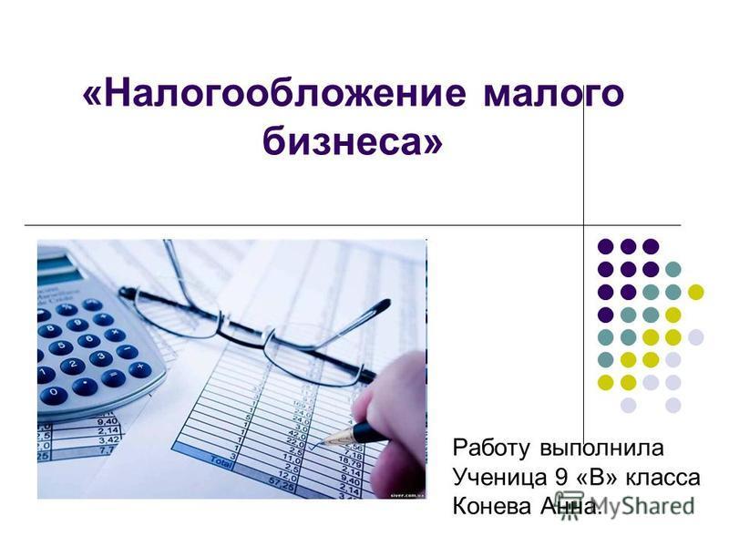 «Налогообложение малого бизнеса» Работу выполнила Ученица 9 «В» класса Конева Анна.