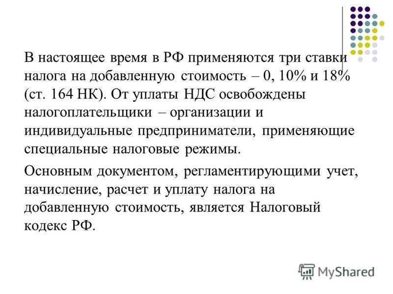 В настоящее время в РФ применяются три ставки налога на добавленную стоимость – 0, 10% и 18% (ст. 164 НК). От уплаты НДС освобождены налогоплательщики – организации и индивидуальные предприниматели, применяющие специальные налоговые режимы. Основным