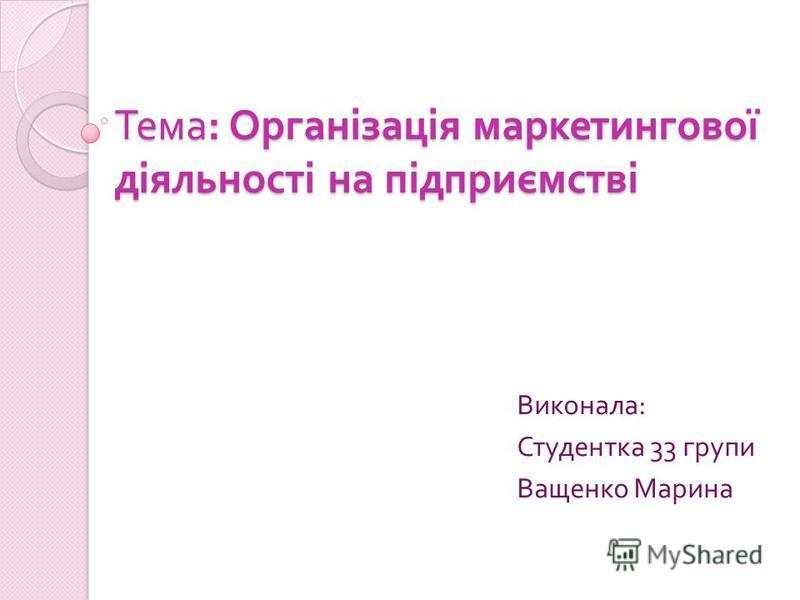 Тема : Організація маркетингової діяльності на підприємстві Виконала : Студентка 33 групи Ващенко Марина