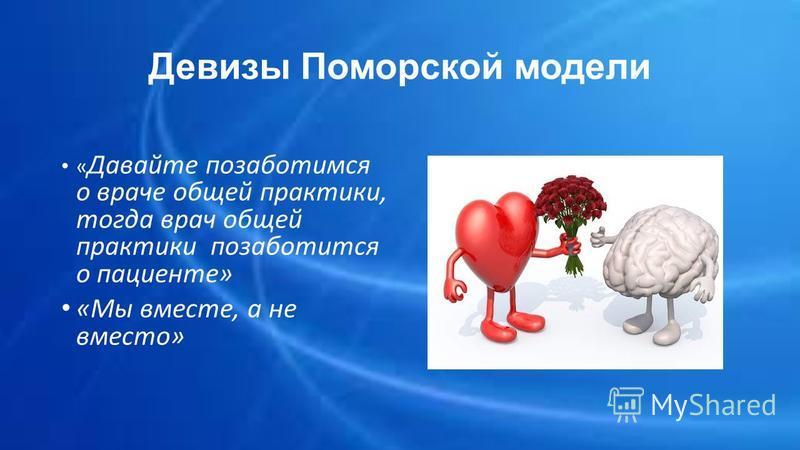 Девизы Поморской модели « Давайте позаботимся о враче общей практики, тогда врач общей практики позаботится о пациенте» «Мы вместе, а не вместо»