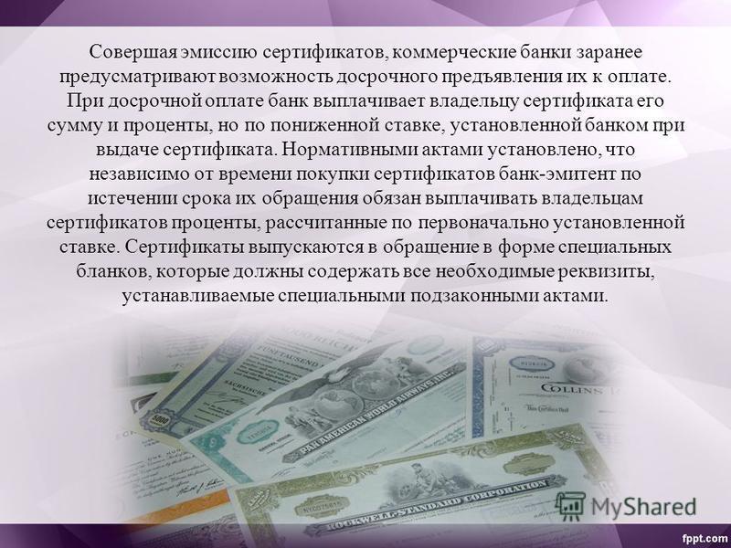 Совершая эмиссию сертификатов, коммерческие банки заранее предусматривают возможность досрочного предъявления их к оплате. При досрочной оплате банк выплачивает владельцу сертификата его сумму и проценты, но по пониженной ставке, установленной банком