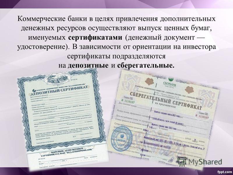Коммерческие банки в целях привлечения дополнительных денежных ресурсов осуществляют выпуск ценных бумаг, именуемых сертификатами (денежный документ удостоверение). В зависимости от ориентации на инвестора сертификаты подразделяются на депозитные и с
