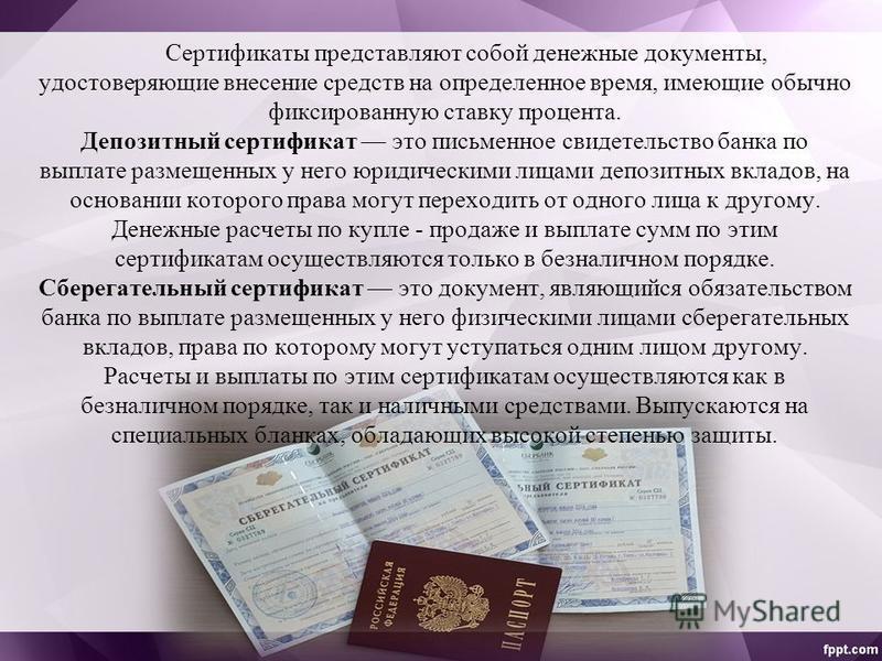 Сертификаты представляют собой денежные документы, удостоверяющие внесение средств на определенное время, имеющие обычно фиксированную ставку процента. Депозитный сертификат это письменное свидетельство банка по выплате размещенных у него юридическим