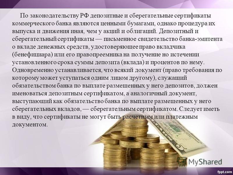 По законодательству РФ депозитные и сберегательные сертификаты коммерческого банка являются ценными бумагами, однако процедура их выпуска и движения иная, чем у акций и облигаций. Депозитный и сберегательный сертификаты письменное свидетельство банка