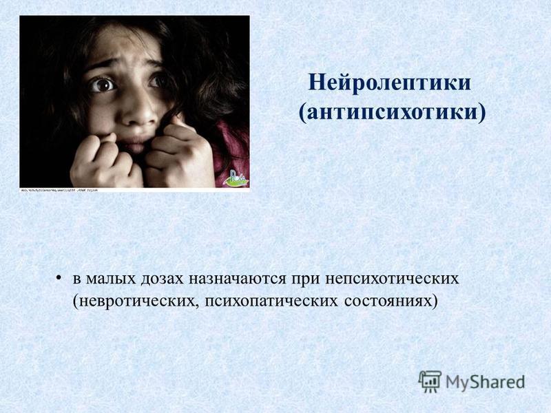 в малых дозах назначаются при непсихотических (невротических, психопатических состояниях) Нейролептики (антипсихотики)