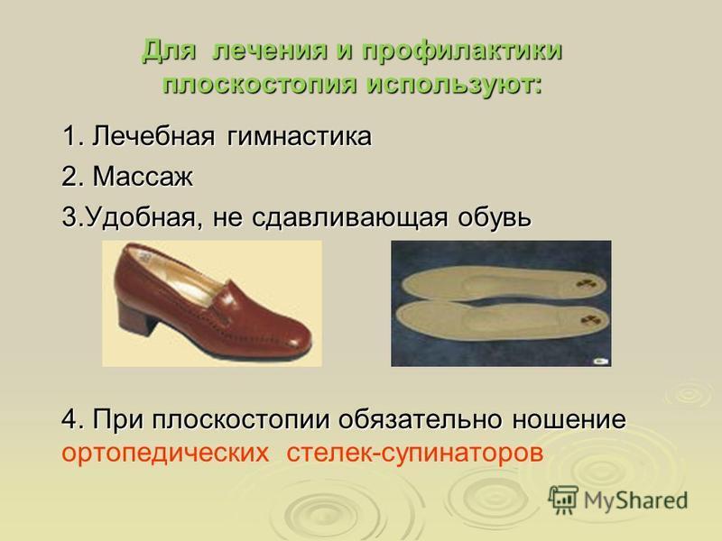Для лечения и профилактики плоскостопия используют: 1. Лечебная гимнастика 2. Массаж 3.Удобная, не сдавливающая обувь 4. При плоскостопии обязательно ношение 4. При плоскостопии обязательно ношение ортопедических стелек-супинаторов