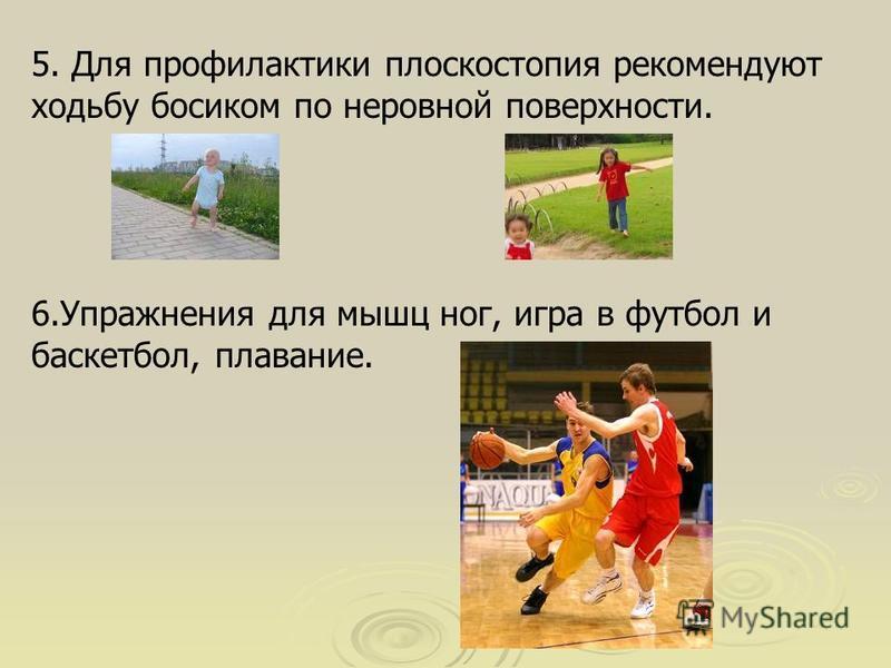 5. Для профилактики плоскостопия рекомендуют ходьбу босиком по неровной поверхности. 6. Упражнения для мышц ног, игра в футбол и баскетбол, плавание.
