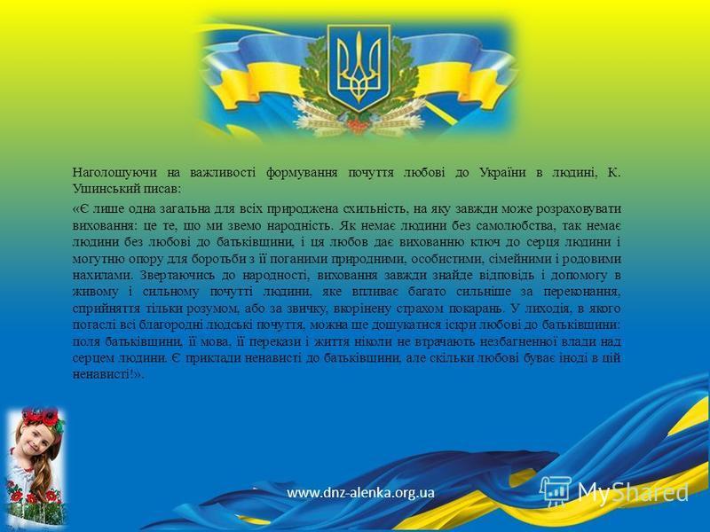 Наголошуючи на важливості формування почуття любові до України в людині, К. Ушинський писав: «Є лише одна загальна для всіх природжена схильність, на яку завжди може розраховувати виховання: це те, що ми звемо народність. Як немає людини без самолюбс