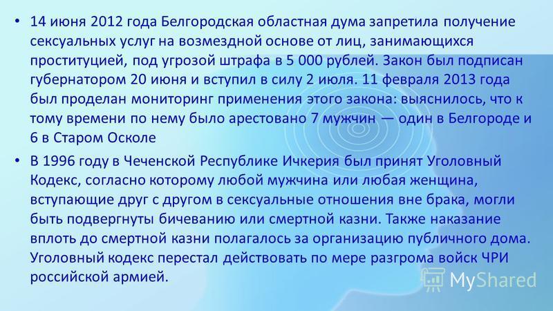 14 июня 2012 года Белгородская областная дума запретила получение сексуальных услуг на возмездной основе от лиц, занимающихся проституцией, под угрозой штрафа в 5 000 рублей. Закон был подписан губернатором 20 июня и вступил в силу 2 июля. 11 февраля