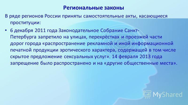 Региональные законы В ряде регионов России приняты самостоятельные акты, касающиеся проституции: 6 декабря 2011 года Законодательное Собрание Санкт- Петербурга запретило на улицах, перекрёстках и проезжей части дорог города «распространение рекламной