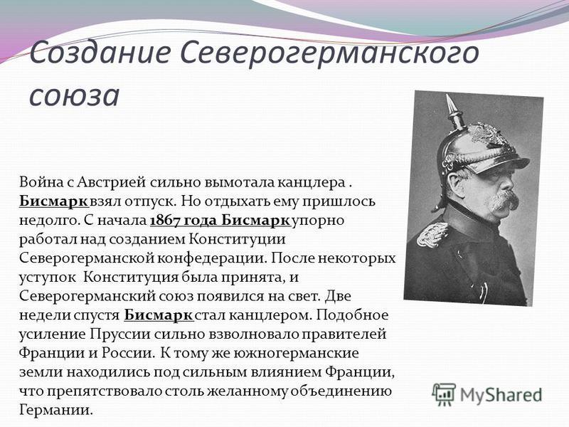 Создание Северогерманского союза Война с Австрией сильно вымотала канцлера. Бисмарк взял отпуск. Но отдыхать ему пришлось недолго. С начала 1867 года Бисмарк упорно работал над созданием Конституции Северогерманской конфедерации. После некоторых усту