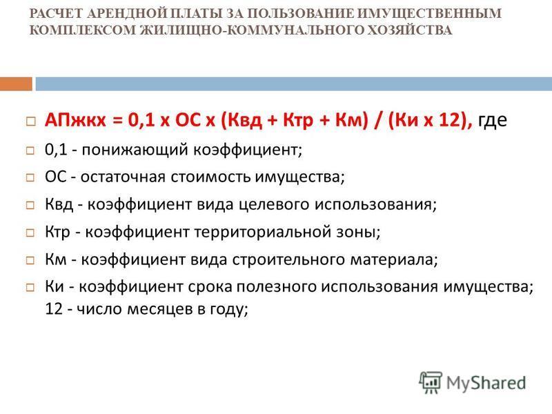 РАСЧЕТ АРЕНДНОЙ ПЛАТЫ ЗА ПОЛЬЗОВАНИЕ ИМУЩЕСТВЕННЫМ КОМПЛЕКСОМ ЖИЛИЩНО-КОММУНАЛЬНОГО ХОЗЯЙСТВА АПжкх = 0,1 х ОС х ( Квд + Ктр + Км ) / ( Ки х 12), где 0,1 - понижающий коэффициент ; ОС - остаточная стоимость имущества ; Квд - коэффициент вида целевого