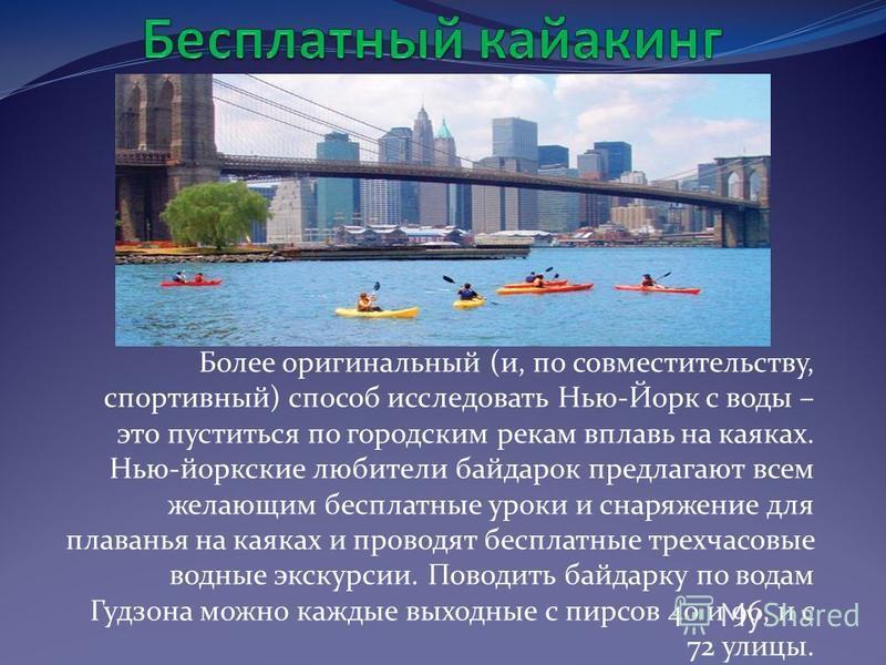 Более оригинальный (и, по совместительству, спортивный) способ исследовать Нью-Йорк с воды – это пуститься по городским рекам вплавь на каяках. Нью-йоркские любители байдарок предлагают всем желающим бесплатные уроки и снаряжение для плаванья на каяк