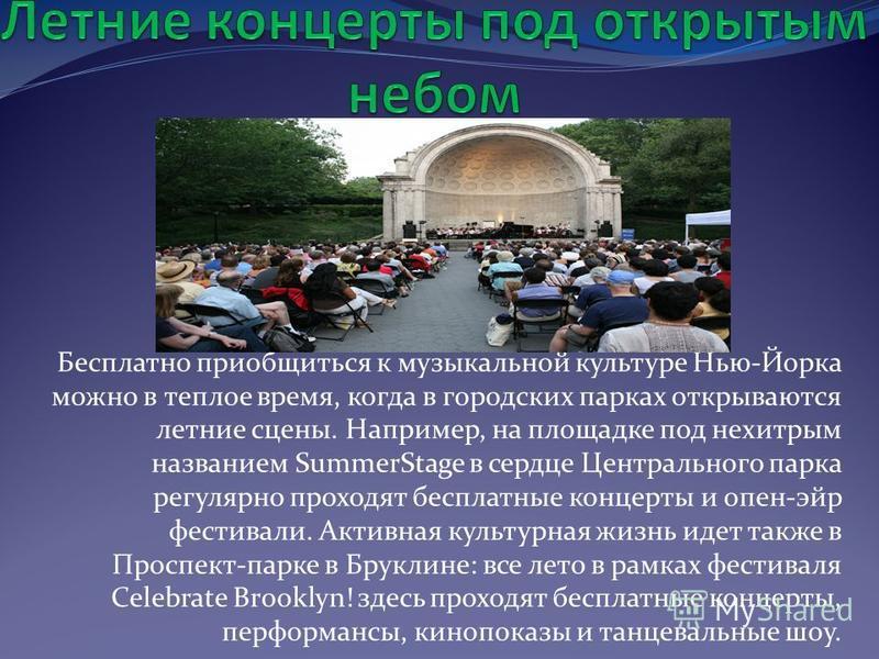 Бесплатно приобщиться к музыкальной культуре Нью-Йорка можно в теплое время, когда в городских парках открываются летние сцены. Например, на площадке под нехитрым названием SummerStage в сердце Центрального парка регулярно проходят бесплатные концерт
