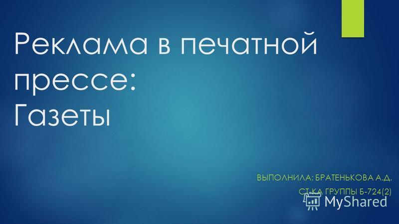 Реклама в печатной прессе: Газеты ВЫПОЛНИЛА: БРАТЕНЬКОВА А.Д. СТ-КА ГРУППЫ Б-724(2)