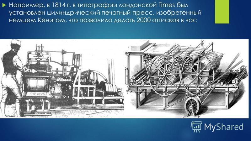 Например, в 1814 г. в типографии лондонской Times был установлен цилиндрический печатный пресс, изобретенный немцем Кенигом, что позволило делать 2000 оттисков в час