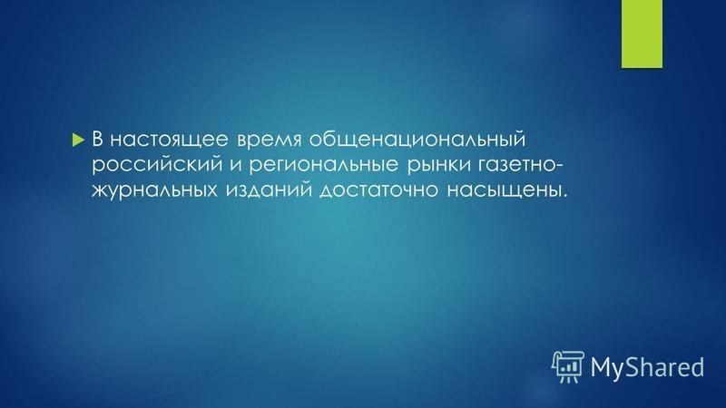 В настоящее время общенациональный российский и региональные рынки газетно- журнальных изданий достаточно насыщены.