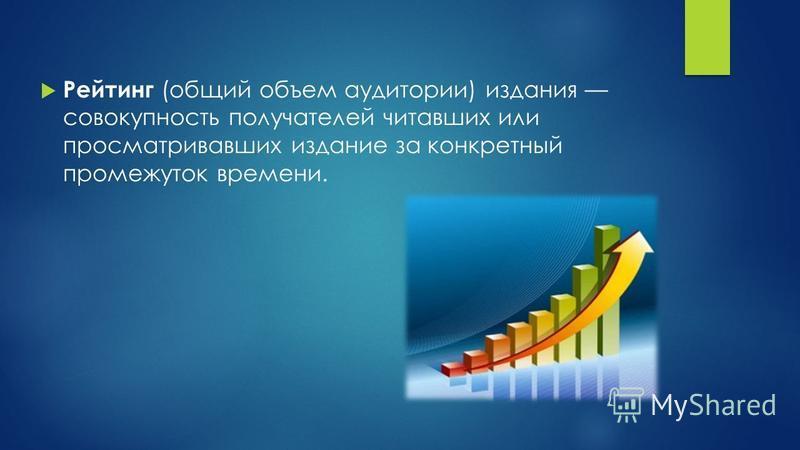 Рейтинг (общий объем аудитории) издания совокупность получателей читавших или просматривавших издание за конкретный промежуток времени.