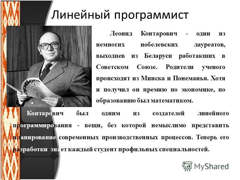 Линейный программист Леонид Контарович - один из немногих нобелевских лауреатов, выходцев из Беларуси работакших в Советском Союзе. Родители ученого происходят из Минска и Понеманья. Хотя и получил он премию по экономике, по образованию был математик