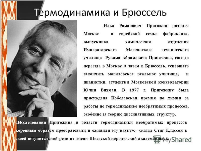 Термодинамика и Брюссель Илья Романович Пригожин родился Москве в еврейской семье фабриканта, выпускника химического отделения Императорского Московского технического училища Рувима Абрамовича Пригожина, еще до переезда в Москву, а затем в Брюссель,