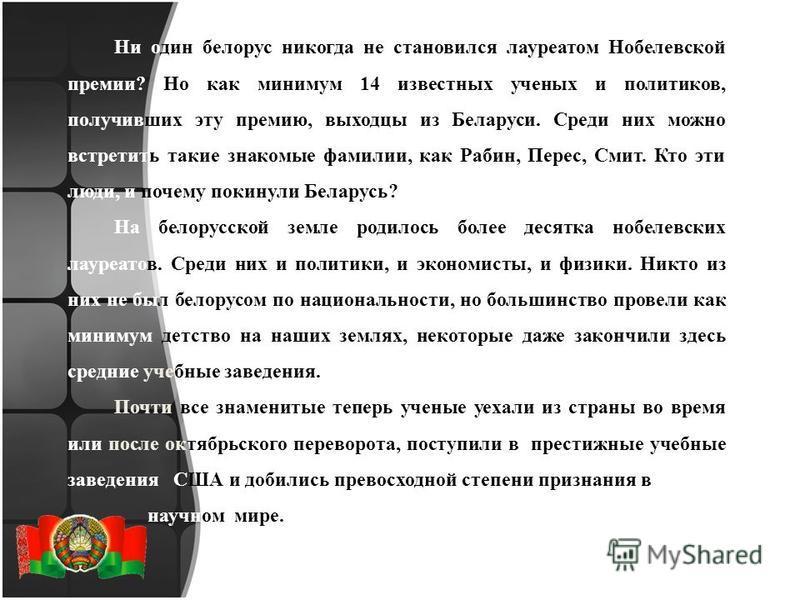 Ни один белорус никогда не становился лауреатом Нобелевской премии? Но как минимум 14 известных ученых и политиков, получивших эту премию, выходцы из Беларуси. Среди них можно встретить такие знакомые фамилии, как Рабин, Перес, Смит. Кто эти люди, и