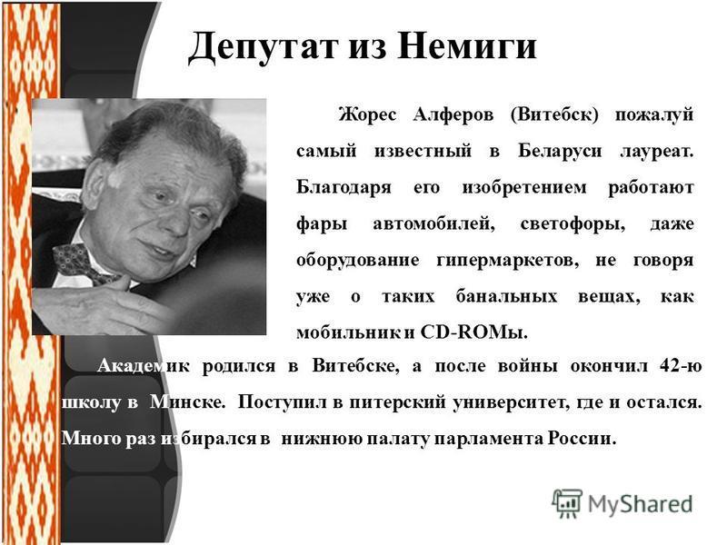 Депутат из Немиги Жорес Алферов (Витебск) пожалуй самый известный в Беларуси лауреат. Благодаря его изобретением работают фары автомобилей, светофоры, даже оборудование гипермаркетов, не говоря уже о таких банальных вещах, как мобильник и CD-ROMы. Ак